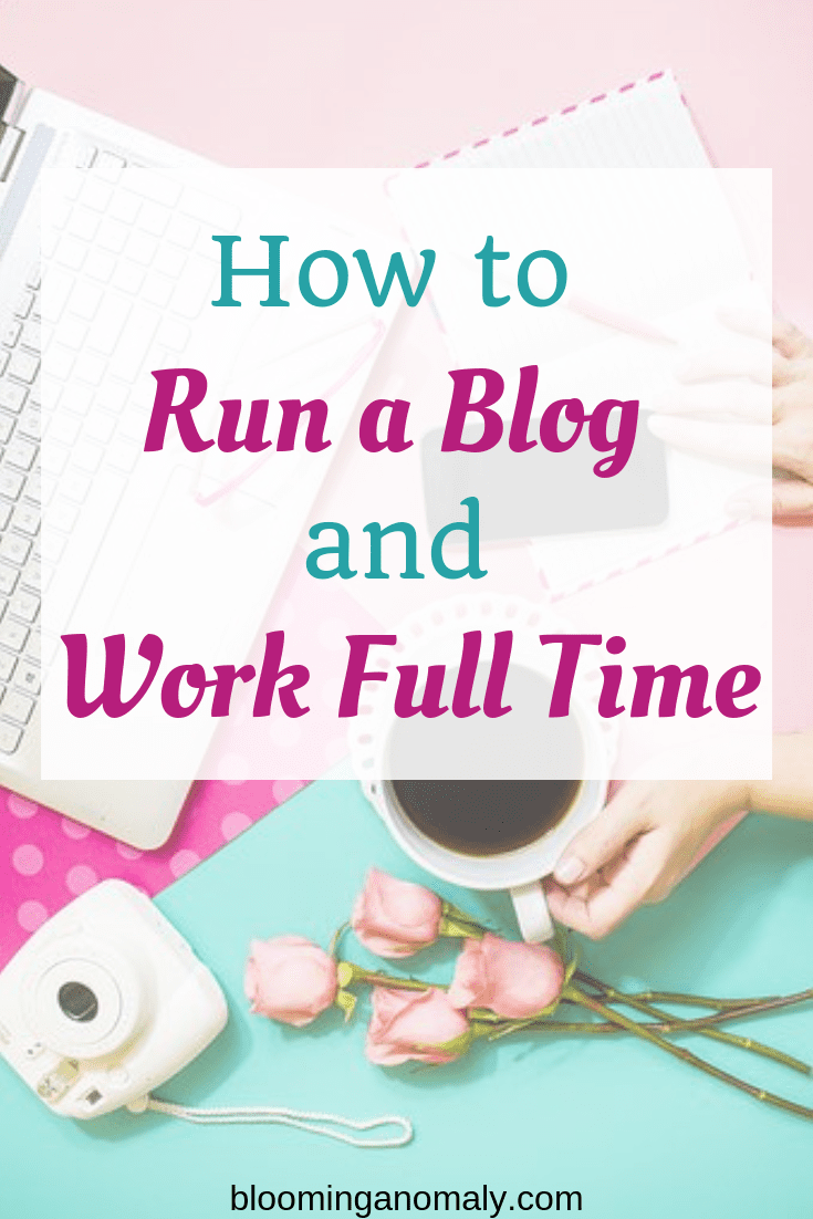 how to run a blog and work full time, how to blog, blogging tips